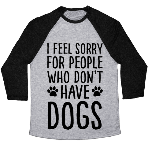 I Feel Sorry For People Who Don't Have Dogs Baseball Tee