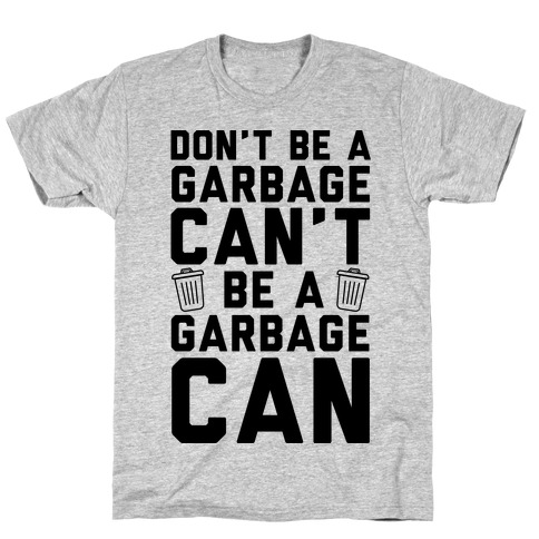 Don't Be A Garbage Can't Be A Garbage Can Mens/Unisex T-Shirt