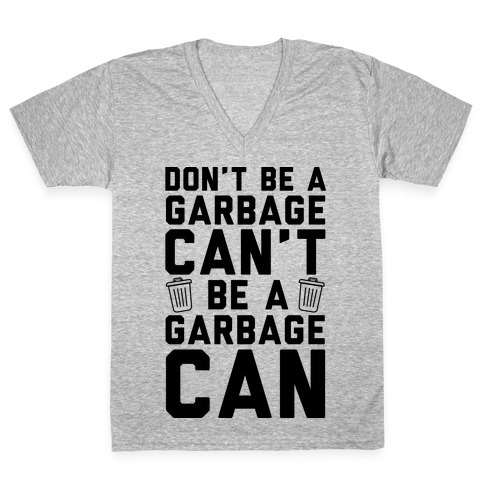 Don't Be A Garbage Can't Be A Garbage Can V-Neck Tee Shirt
