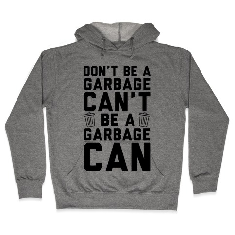 Don't Be A Garbage Can't Be A Garbage Can Hooded Sweatshirt
