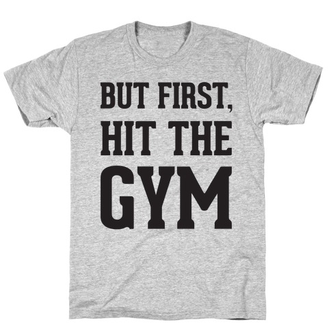 But First, Hit The Gym T-Shirt