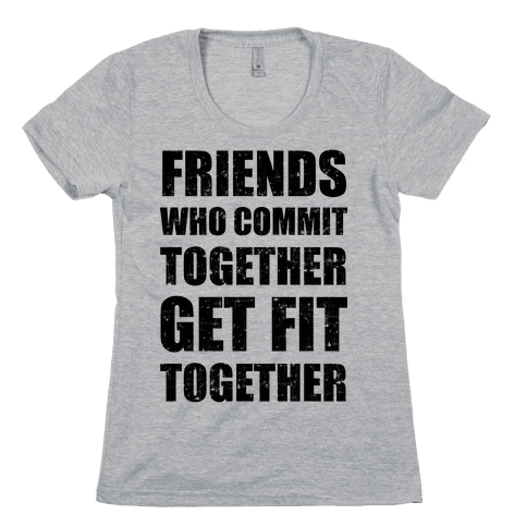 Friends Who Commit Together Get Fit Together Womens T-Shirt
