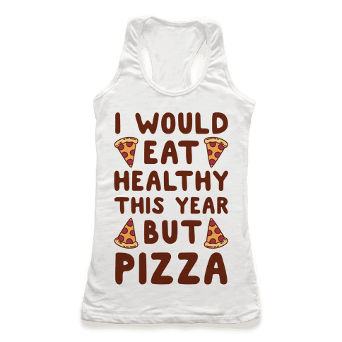 I Would Eat Healthy This Year But Pizza Racerback Tank Top