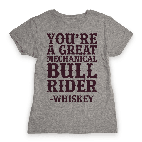 You're a Great Mechanical Bull Rider -Whiskey Womens T-Shirt