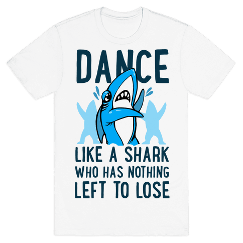 Dance like a Shark Who Has Nothing Left to Lose Mens T-Shirt