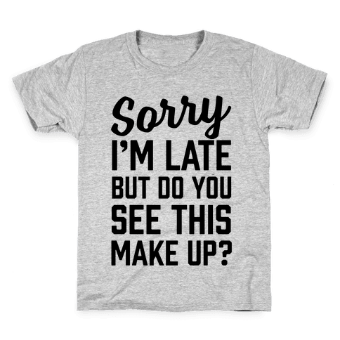 Sorry I'm Late But Do You See This Make Up Kids T-Shirt