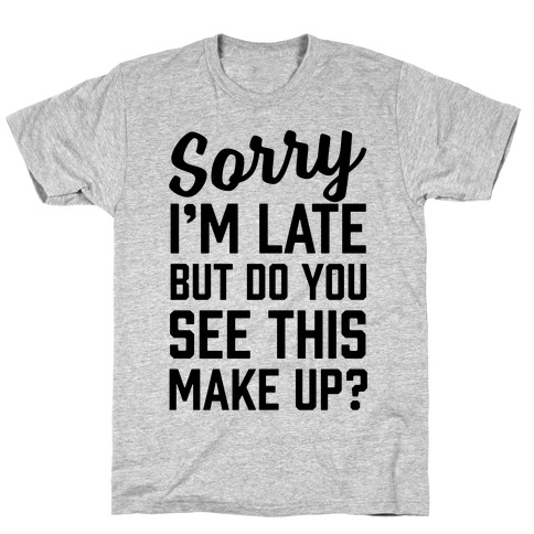 Sorry I'm Late But Do You See This Make Up T-Shirt