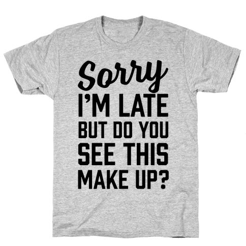 Sorry I'm Late But Do You See This Make Up Mens T-Shirt