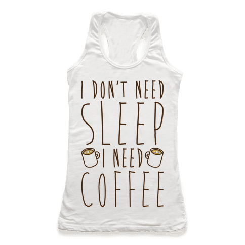 I Don't Need Sleep I Need Coffee Racerback Tank Top