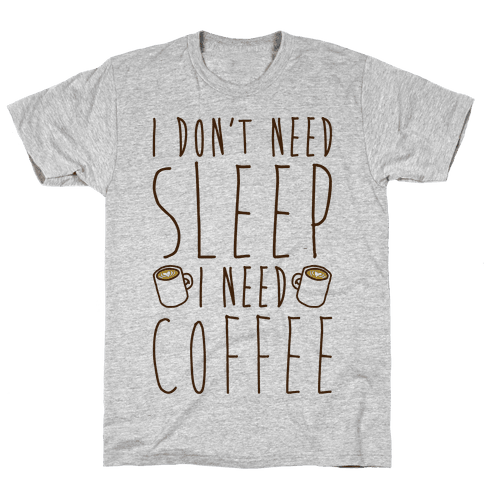 I Don't Need Sleep I Need Coffee Mens T-Shirt