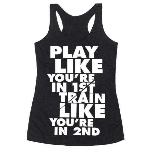 Play Like You're In 1st, Train Like You're In 2nd Racerback Tank Top