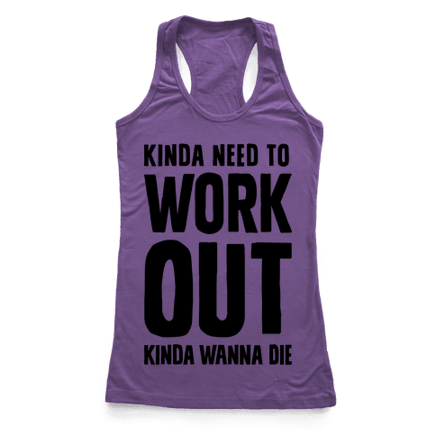 Kinda Need To Work Out Kinda Wanna Die Racerback Tank Top