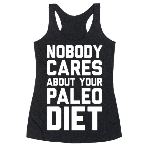 Nobody Cares About Your Paleo Diet Racerback Tank Top