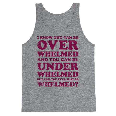 Can You Ever Just Be Whelmed Tank Top