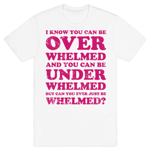 Can You Ever Just Be Whelmed Mens T-Shirt