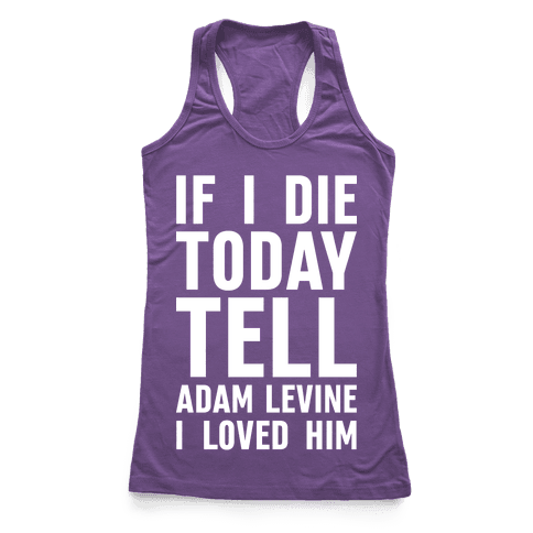 If I Die Today Tell Adam Levine I Loved Him Racerback Tank Top