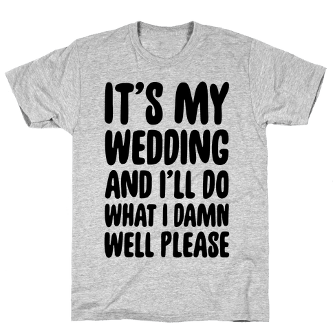 It's My Wedding And I'll Do What I Damn Well Please Mens T-Shirt