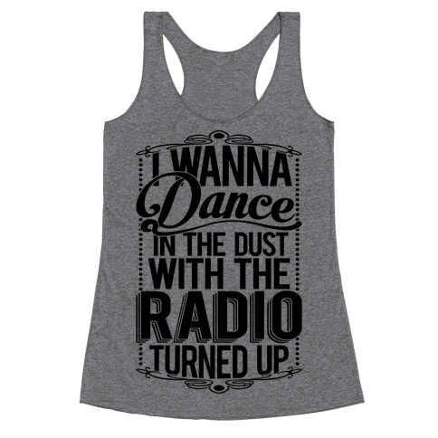 I Just Wanna Dance In The Dust With The Radio Turned Up Racerback Tank Top
