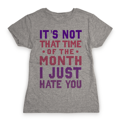 "It's Not ""That Time of the Month"" I Just Hate You Womens T-Shirt"