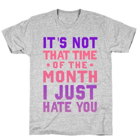 "It's Not ""That Time of the Month"" I Just Hate You T-Shirt"