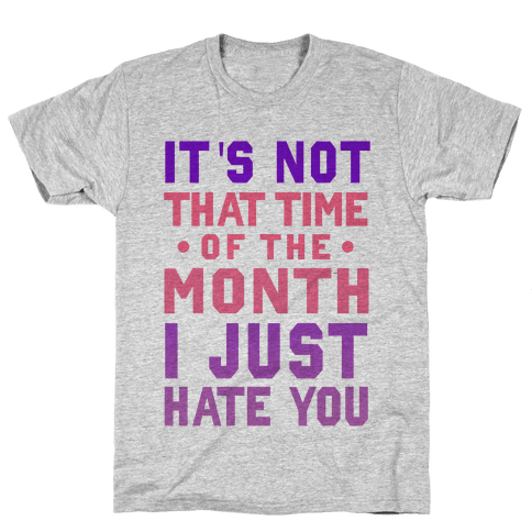 "It's Not ""That Time of the Month"" I Just Hate You Mens T-Shirt"