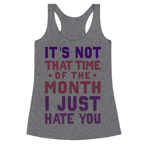 "It's Not ""That Time of the Month"" I Just Hate You Racerback Tank Top"