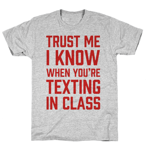 Trust Me I Know When You're Texting In Class Mens T-Shirt