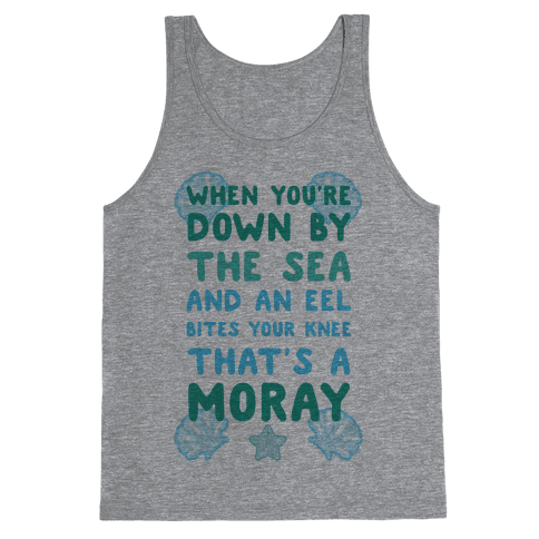 When You're Down by The Sea And An Eel Bites Your Knee That's A Moray Tank Top