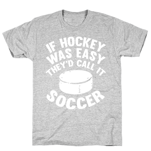 If Hockey Was Easy They'd Call It Soccer Mens T-Shirt