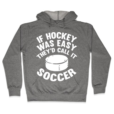 If Hockey Was Easy They'd Call It Soccer Hooded Sweatshirt