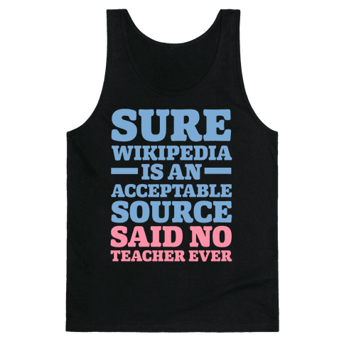 Sure Wikipedia Is An Acceptable Source Said No Teacher Ever Tank Top