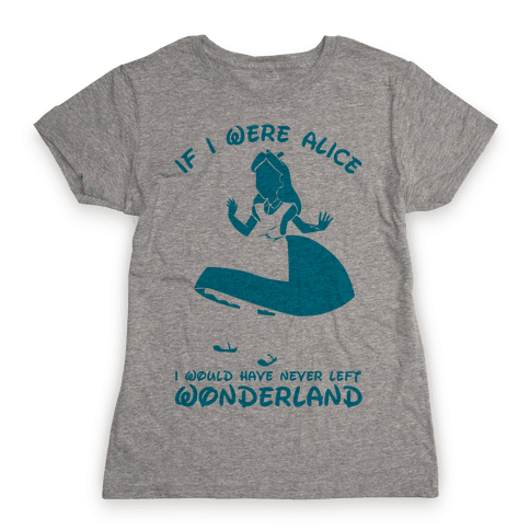 If I Were Alice I Would Have Never Left Wonderland Womens T-Shirt