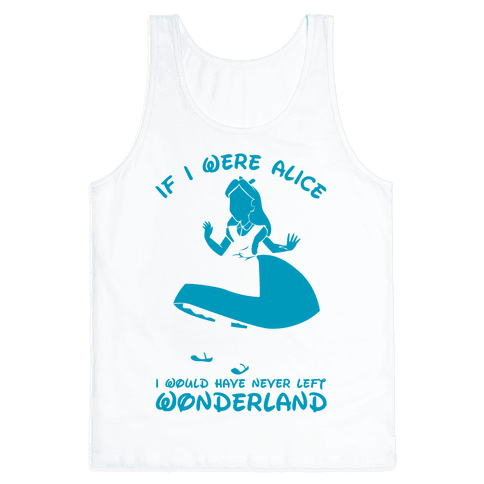 If I Were Alice I Would Have Never Left Wonderland Tank Top