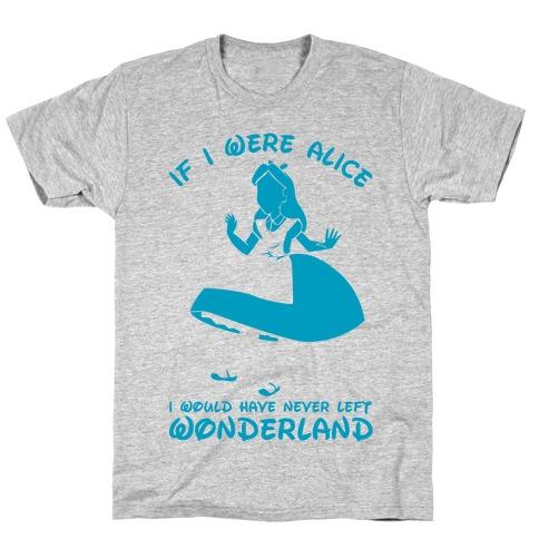 If I Were Alice I Would Have Never Left Wonderland T-Shirt