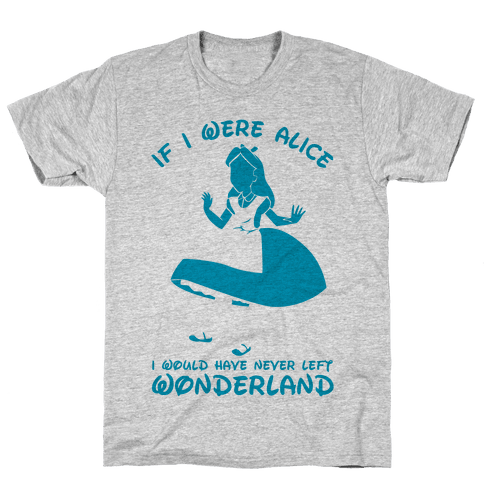 If I Were Alice I Would Have Never Left Wonderland Mens T-Shirt