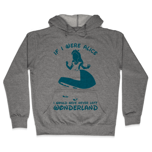 If I Were Alice I Would Have Never Left Wonderland Hooded Sweatshirt