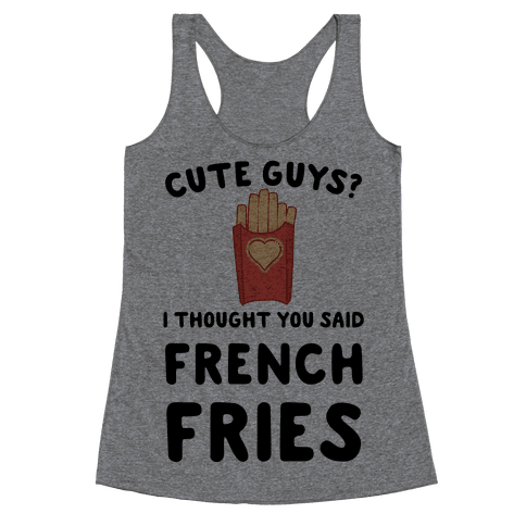 Cute Guys? I Thought You Said French Fries Racerback Tank Top