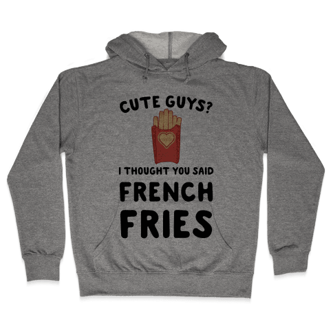 Cute Guys? I Thought You Said French Fries Hooded Sweatshirt