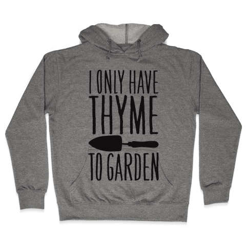 I Only Have Thyme To Garden Hooded Sweatshirt