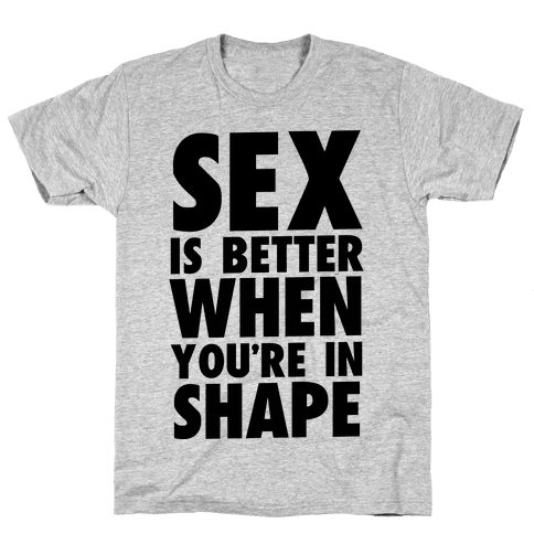 Sex is Better When You're in Shape Mens T-Shirt