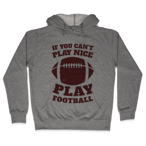 If You Can't Play Nice Play Football Hooded Sweatshirt