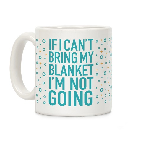 If I Can't Take My Blanket, I'm Not Going Coffee Mug
