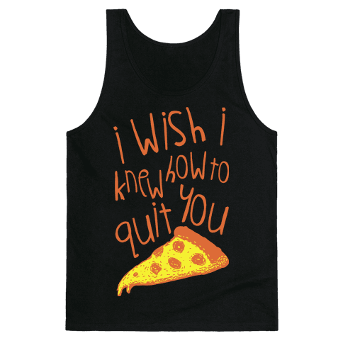 I Wish I Knew How To Quit You (Pizza) Tank Top