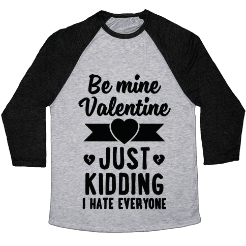 Be Mine Valentine (Just Kidding I Hate Everyone) Baseball Tee