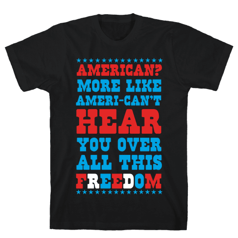 American? More Like Ameri-can't Hear You Over All This Freedom Mens T-Shirt