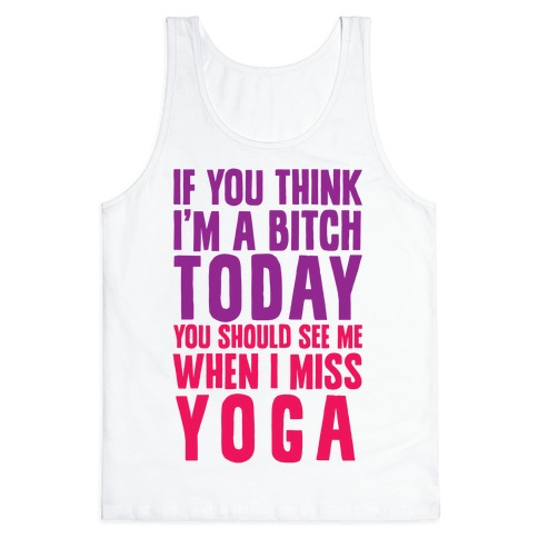 If You Think I'm A Bitch Today You Should See Me When I Miss Yoga Tank Top