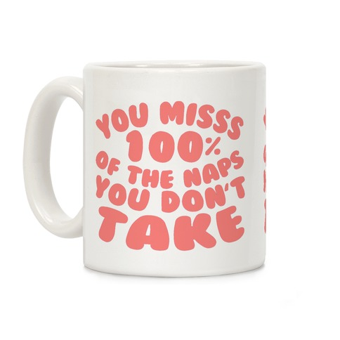 You Miss 100% Of The Naps You Don't Take Coffee Mug