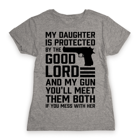 My Daughter Is Protected By The Good Lord and My Gun Womens T-Shirt