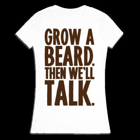Grow A Beard Then We'll Talk Womens T-Shirt