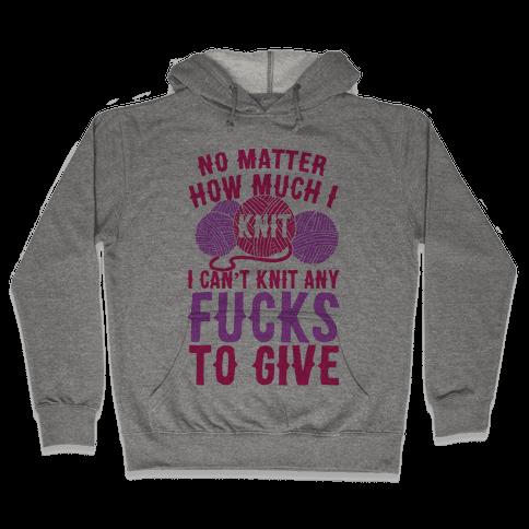 No Matter How Much I Knit I Can't Knit Any F***s To Give Hooded Sweatshirt
